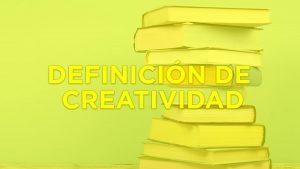 ▸ Definición de CREATIVIDAD y algunas características principales